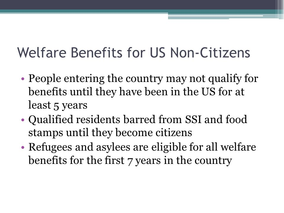 Welfare Benefits for US Non-Citizens People entering the country may not qualify for benefits until they have been in the US for at least 5 years Qualified residents barred from SSI and food stamps until they become citizens Refugees and asylees are eligible for all welfare benefits for the first 7 years in the country