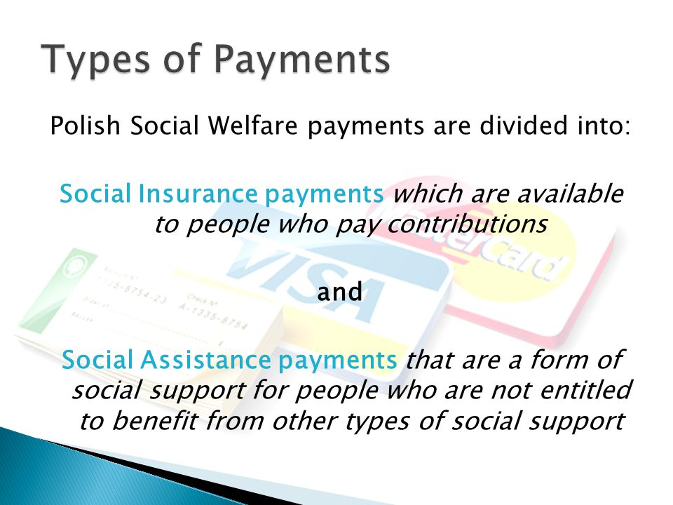 Polish Social Welfare payments are divided into: Social Insurance payments which are available to people who pay contributions and Social Assistance payments that are a form of social support for people who are not entitled to benefit from other types of social support