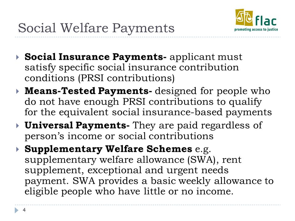 Social Welfare Payments 4  Social Insurance Payments- applicant must satisfy specific social insurance contribution conditions (PRSI contributions)  Means-Tested Payments- designed for people who do not have enough PRSI contributions to qualify for the equivalent social insurance-based payments  Universal Payments- They are paid regardless of person's income or social contributions  Supplementary Welfare Schemes e.g.