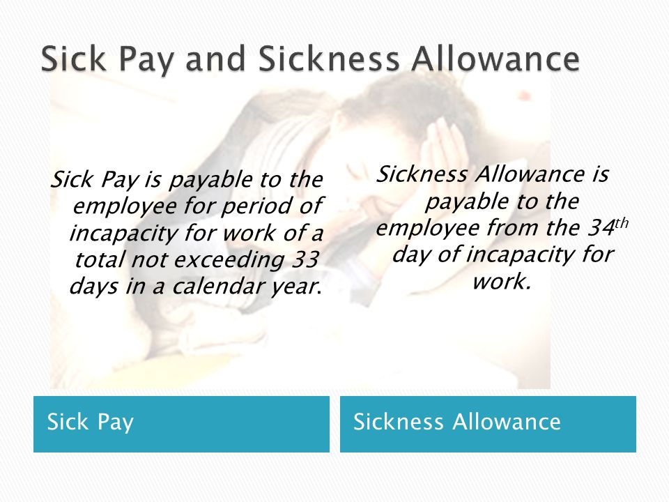 Sick PaySickness Allowance Sick Pay is payable to the employee for period of incapacity for work of a total not exceeding 33 days in a calendar year.
