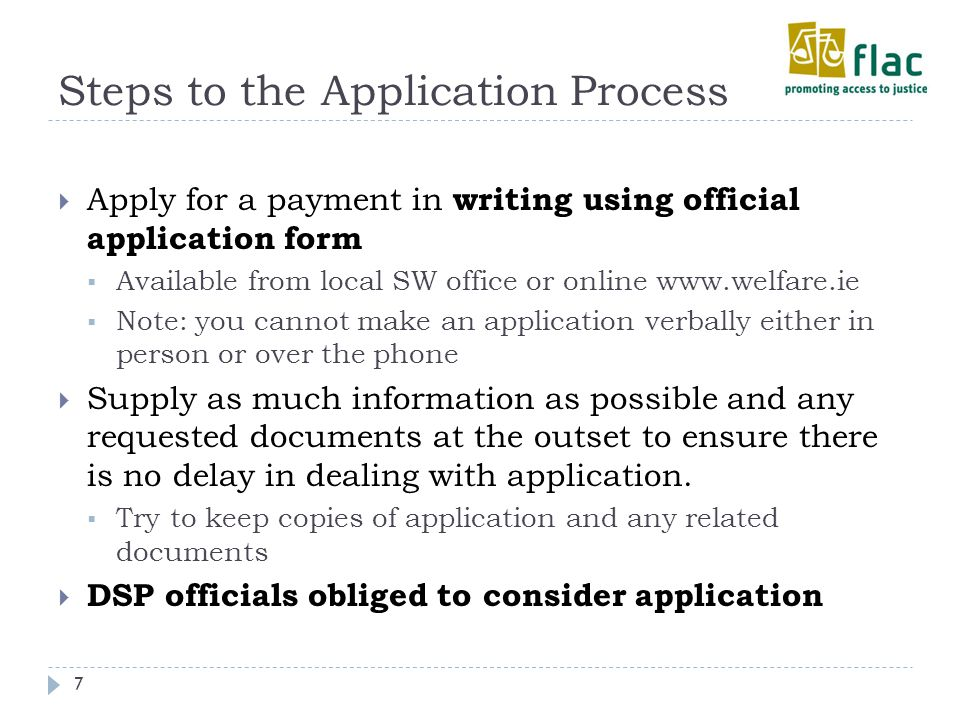 Steps to the Application Process 7  Apply for a payment in writing using official application form  Available from local SW office or online www.welfare.ie  Note: you cannot make an application verbally either in person or over the phone  Supply as much information as possible and any requested documents at the outset to ensure there is no delay in dealing with application.