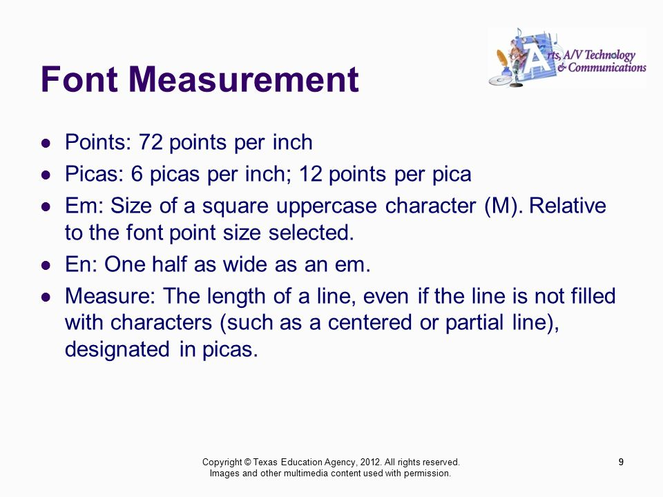 9 Font Measurement Points: 72 points per inch Picas: 6 picas per inch; 12 points per pica Em: Size of a square uppercase character (M).