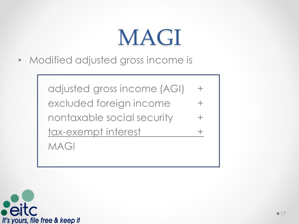 MAGI Modified adjusted gross income is adjusted gross income (AGI) + excluded foreign income+ nontaxable social security+ tax-exempt interest+ MAGI 17