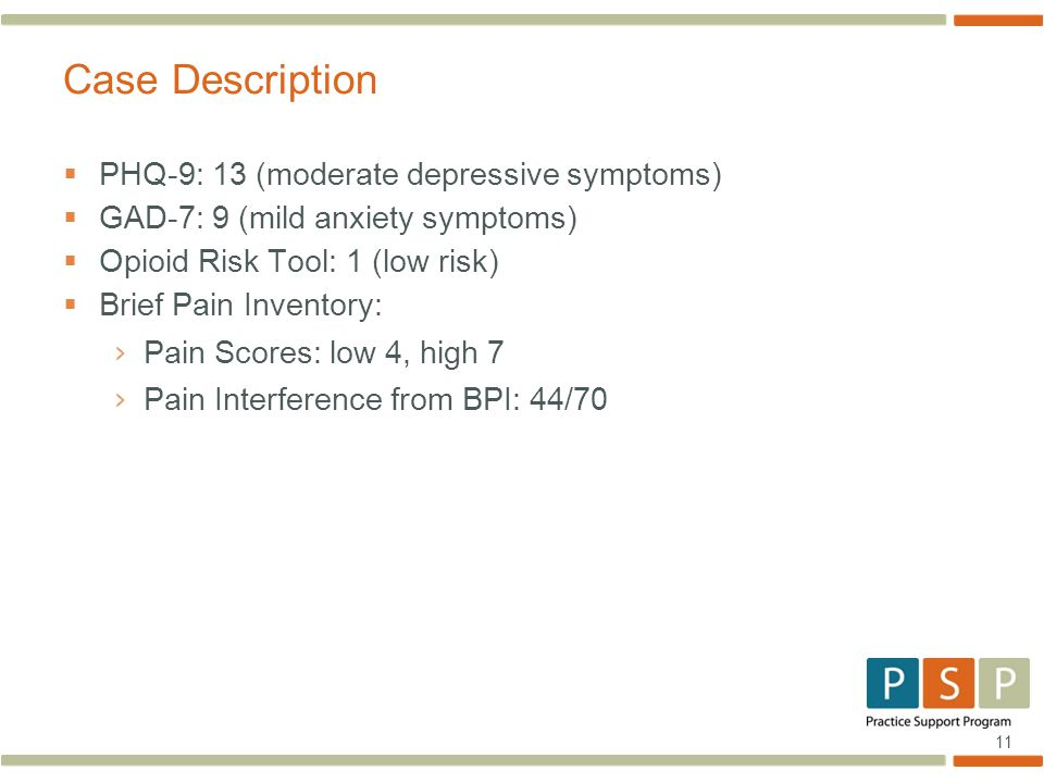 11  PHQ-9: 13 (moderate depressive symptoms)  GAD-7: 9 (mild anxiety symptoms)  Opioid Risk Tool: 1 (low risk)  Brief Pain Inventory: › Pain Scores: low 4, high 7 › Pain Interference from BPI: 44/70 Case Description