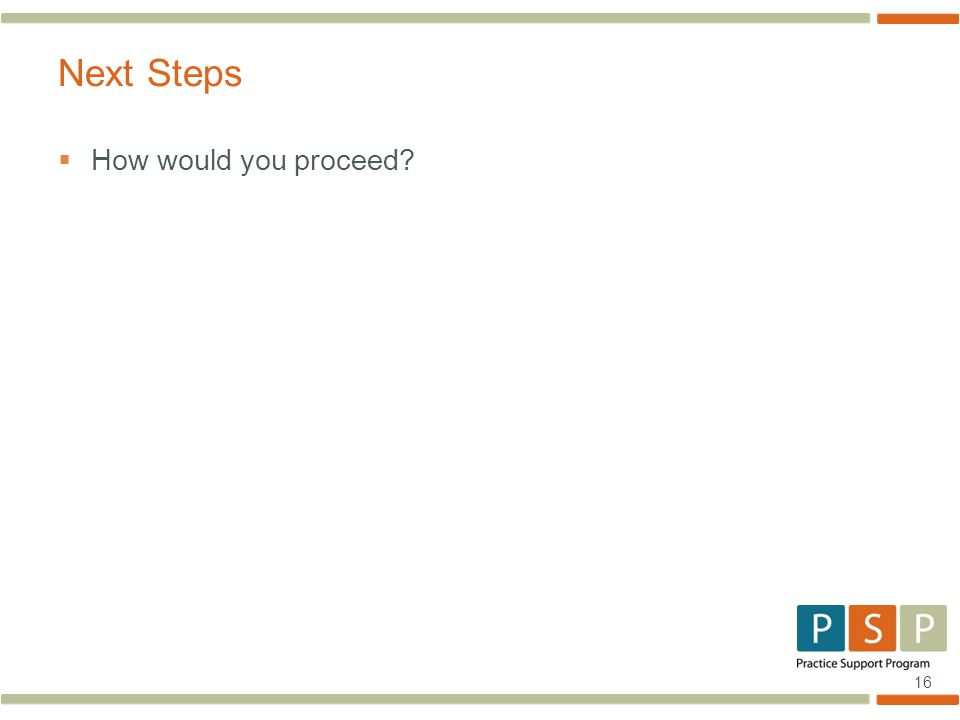 16  How would you proceed? Next Steps
