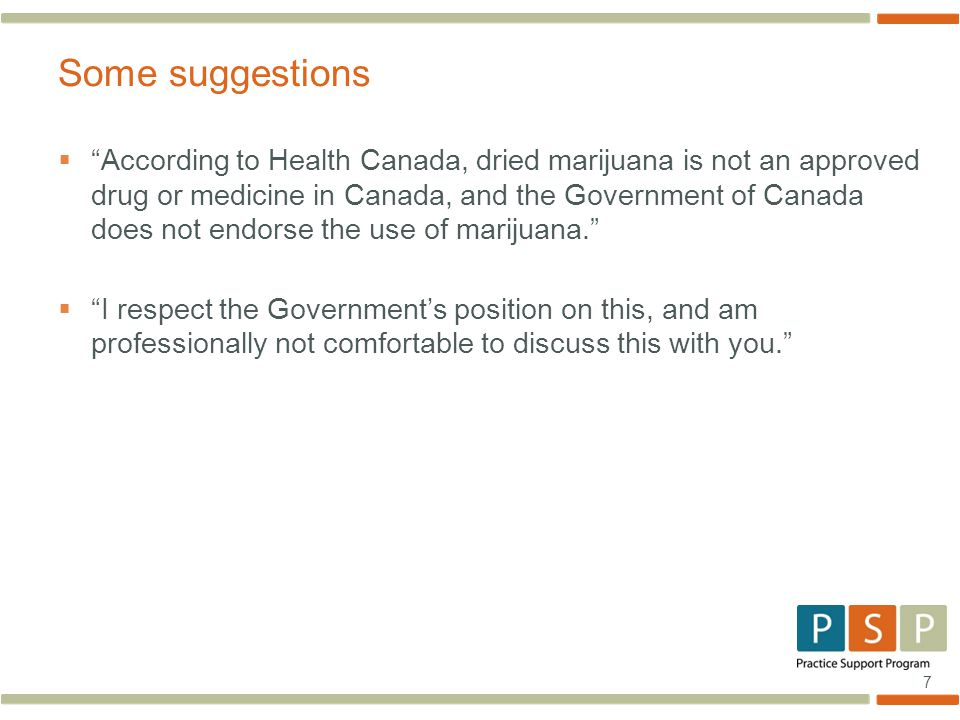7  According to Health Canada, dried marijuana is not an approved drug or medicine in Canada, and the Government of Canada does not endorse the use of marijuana.  I respect the Government's position on this, and am professionally not comfortable to discuss this with you. Some suggestions