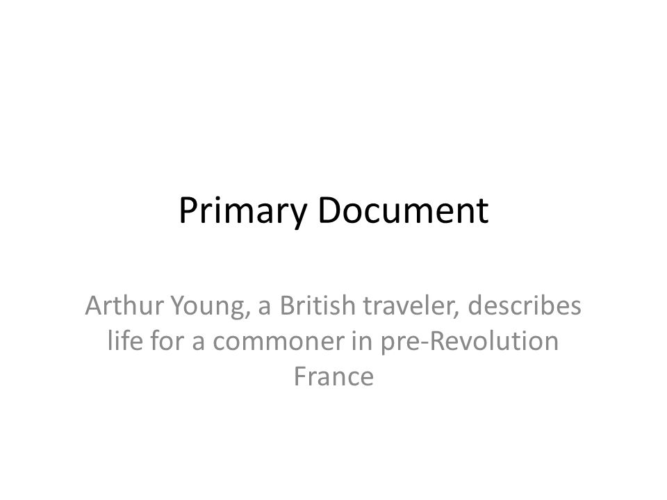 Primary Document Arthur Young, a British traveler, describes life for a commoner in pre-Revolution France