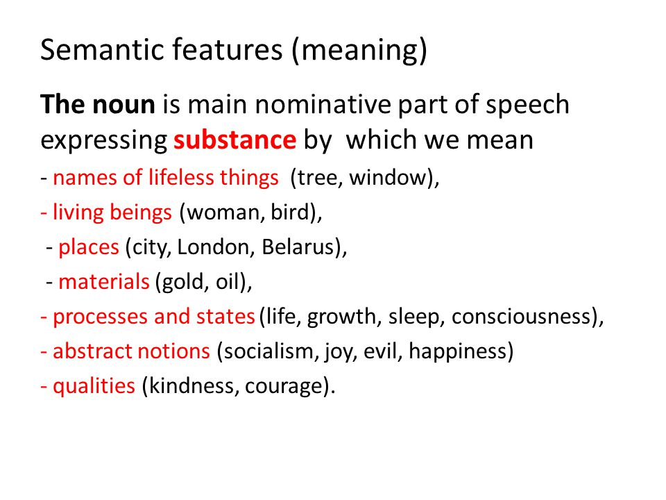 Semantic features (meaning) The noun is main nominative part of speech expressing substance by which we mean - names of lifeless things (tree, window)