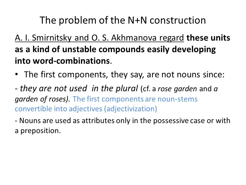 The problem of the N+N construction A. I. Smirnitsky and O. S. Akhmanova regard these units as a kind of unstable compounds easily developing into wor