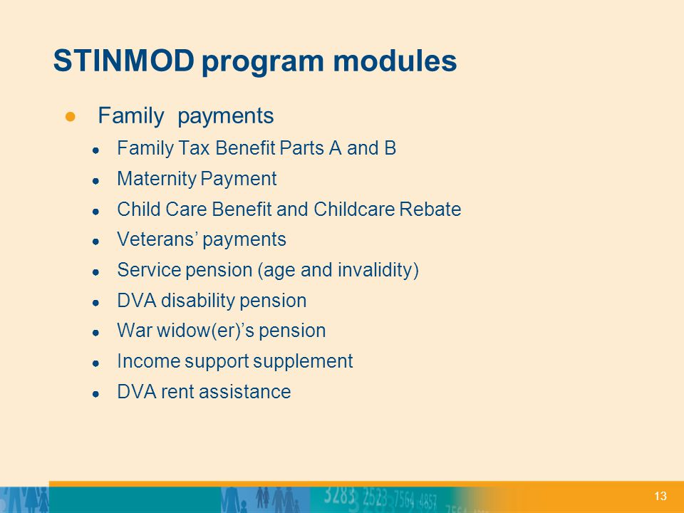13 STINMOD program modules ●Family payments ● Family Tax Benefit Parts A and B ● Maternity Payment ● Child Care Benefit and Childcare Rebate ● Veterans' payments ● Service pension (age and invalidity) ● DVA disability pension ● War widow(er)'s pension ● Income support supplement ● DVA rent assistance