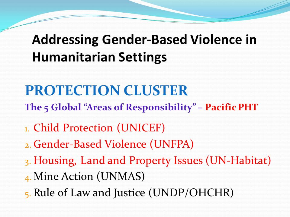 "PROTECTION CLUSTER The 5 Global ""Areas of Responsibility"" – Pacific PHT 1. Child Protection (UNICEF) 2. Gender-Based Violence (UNFPA) 3. Housing, Land"