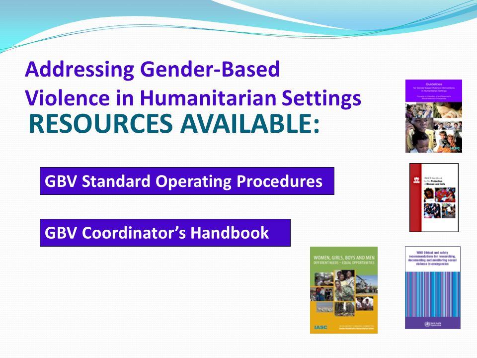 RESOURCES AVAILABLE: Addressing Gender-Based Violence in Humanitarian Settings GBV Standard Operating Procedures GBV Coordinator's Handbook