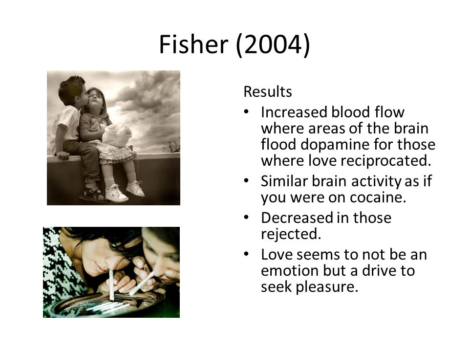 Fisher (2004) Results Increased blood flow where areas of the brain flood dopamine for those where love reciprocated.