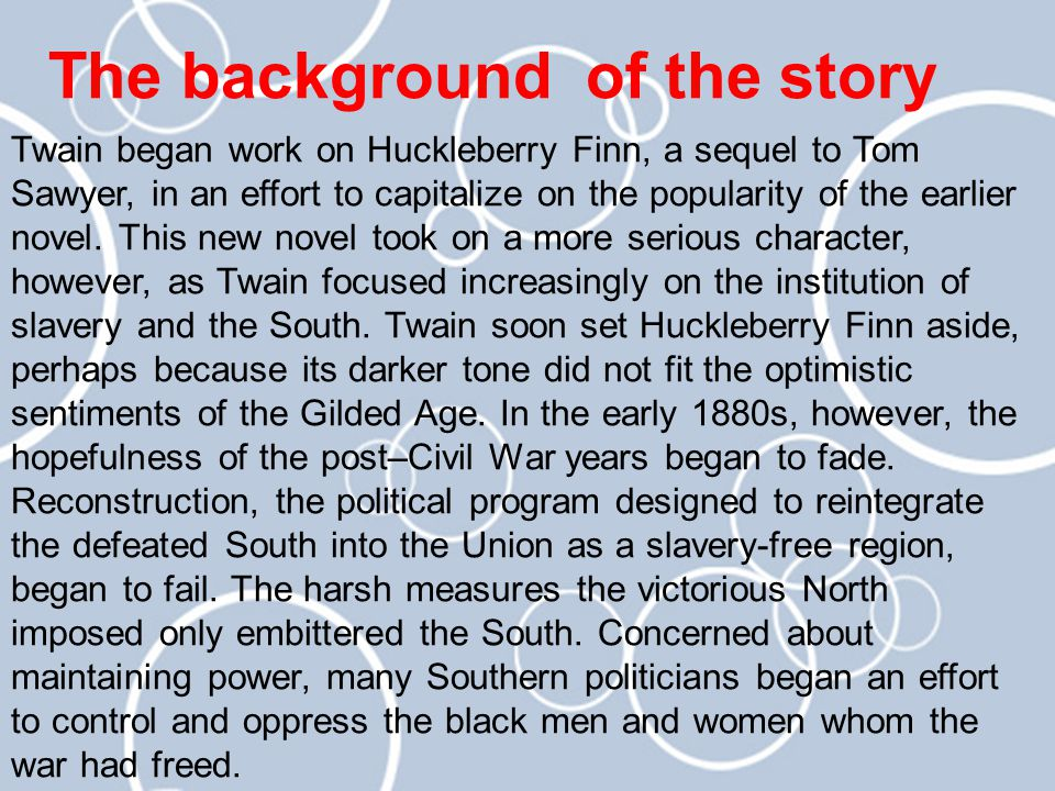 The background of the story Twain began work on Huckleberry Finn, a sequel to Tom Sawyer, in an effort to capitalize on the popularity of the earlier novel.
