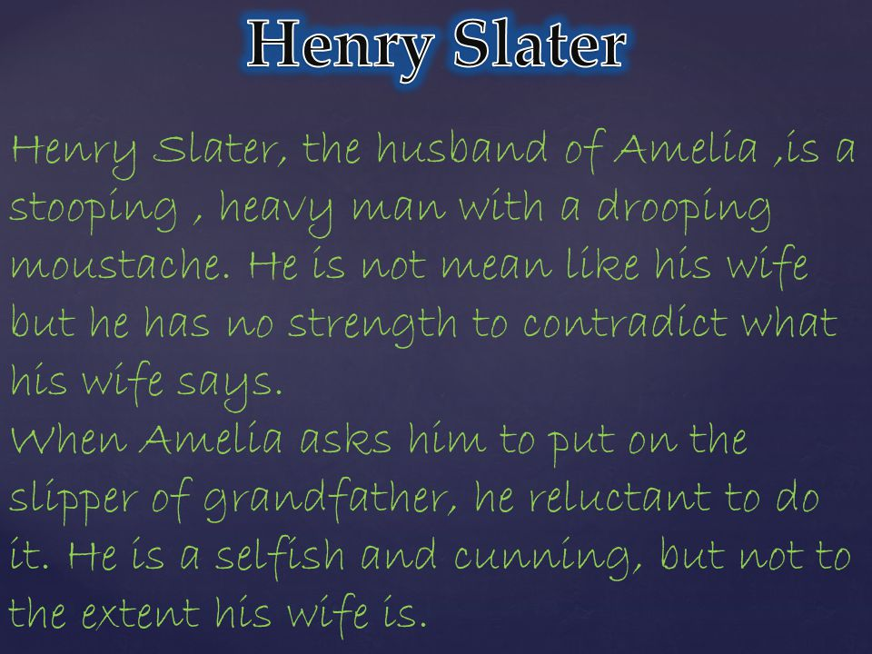 Henry Slater, the husband of Amelia,is a stooping, heavy man with a drooping moustache.