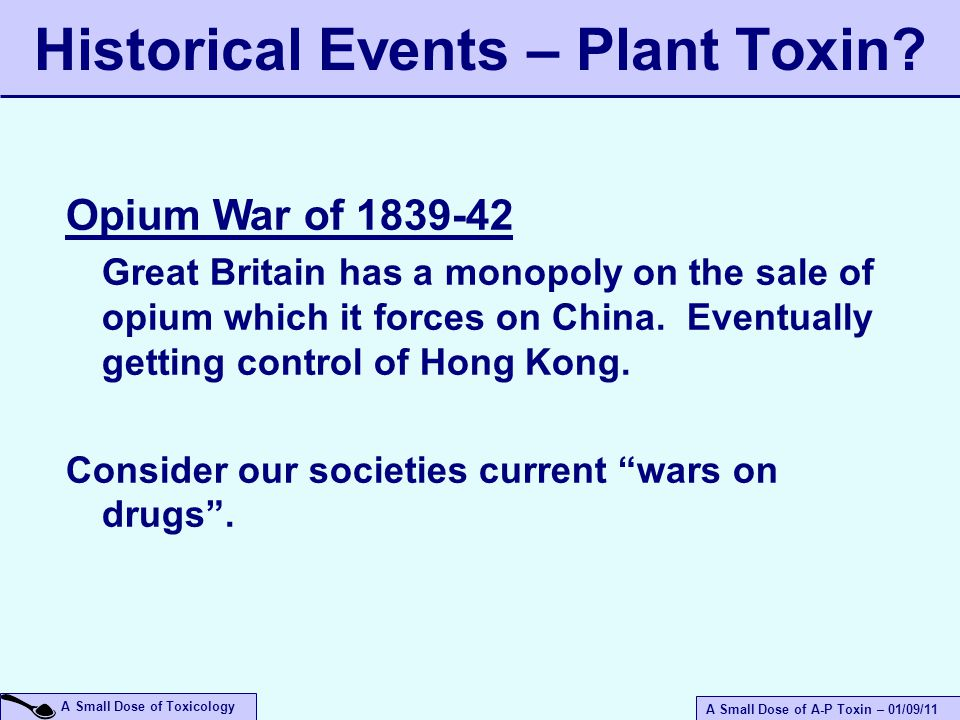 A Small Dose of A-P Toxin – 01/09/11 A Small Dose of Toxicology Opium War of 1839-42 Great Britain has a monopoly on the sale of opium which it forces on China.