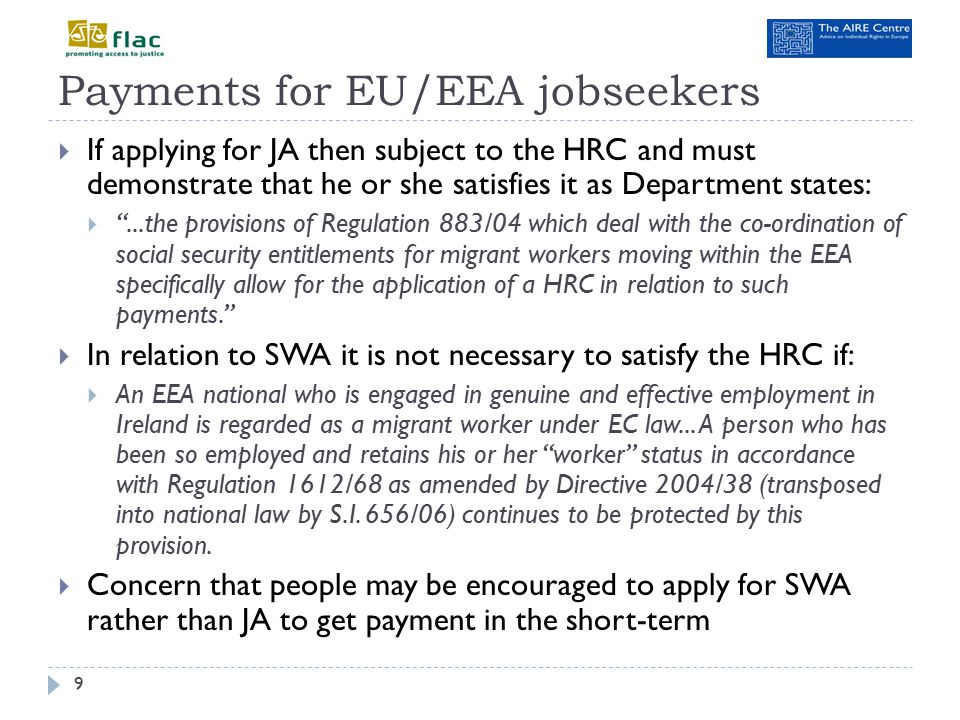 Practical differences between payments 10  The SWA payment is €186 per week whereas JA is €188;  He or she cannot add social insurance credits when receiving SWA which may have an impact on any future entitlements;  The Department of Social Protection's labour activation supports such as Intreo are only available to those on a jobseekers payment or where he or she is signing for credits;  There is a different means-test and different treatment of part- time work;  A person on SWA cannot access the Back to Work Enterprise Scheme or Back to Education Schemes as he or she is not in receipt of a qualifying payment.