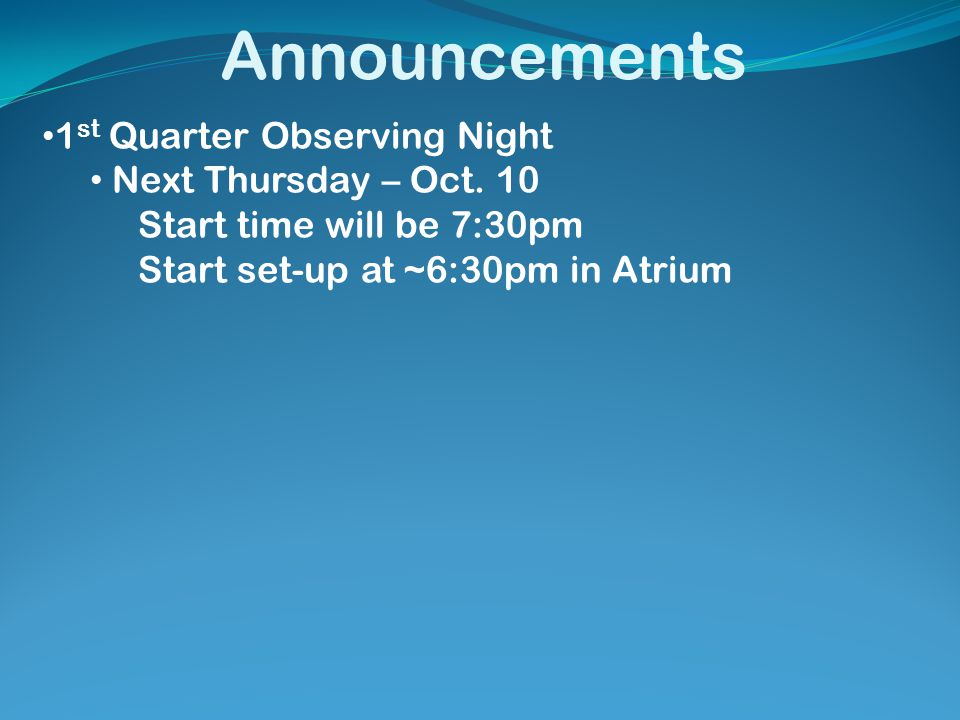Announcements 1 st Quarter Observing Night Next Thursday – Oct. 10 Start time will be 7:30pm Start set-up at ~6:30pm in Atrium