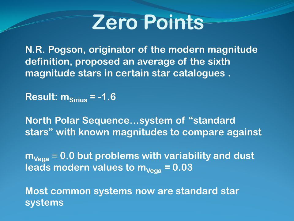 Zero Points N.R. Pogson, originator of the modern magnitude definition, proposed an average of the sixth magnitude stars in certain star catalogues. R
