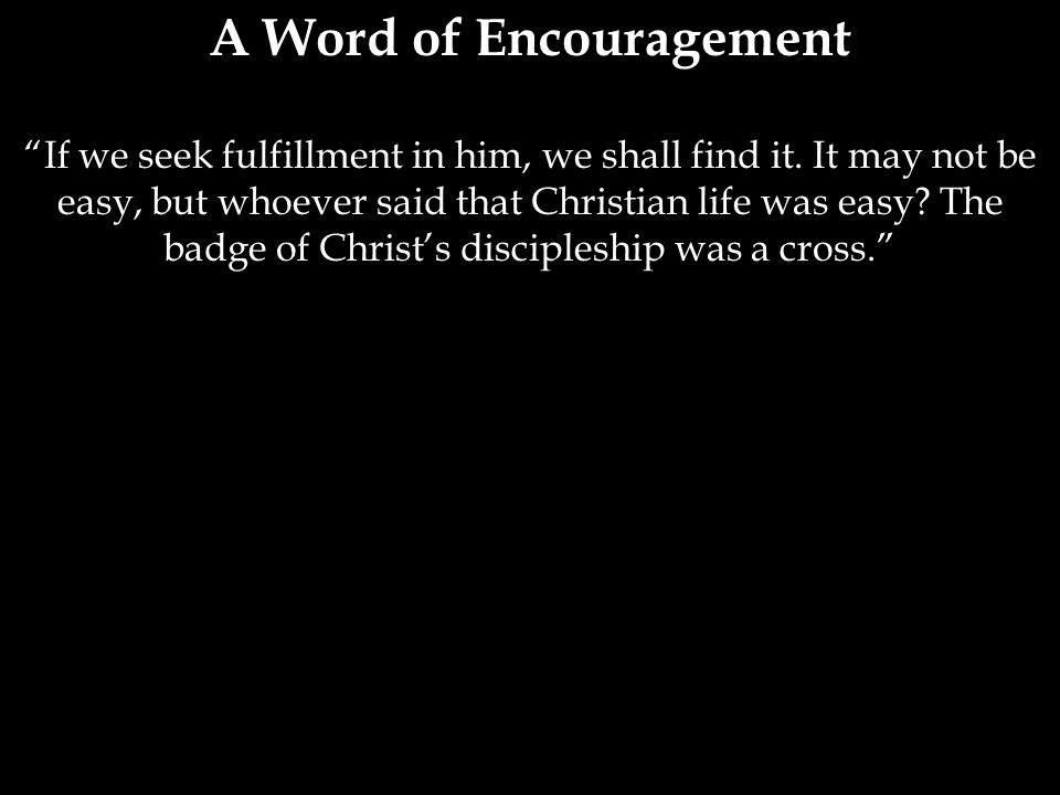 A Word of Encouragement If we seek fulfillment in him, we shall find it.