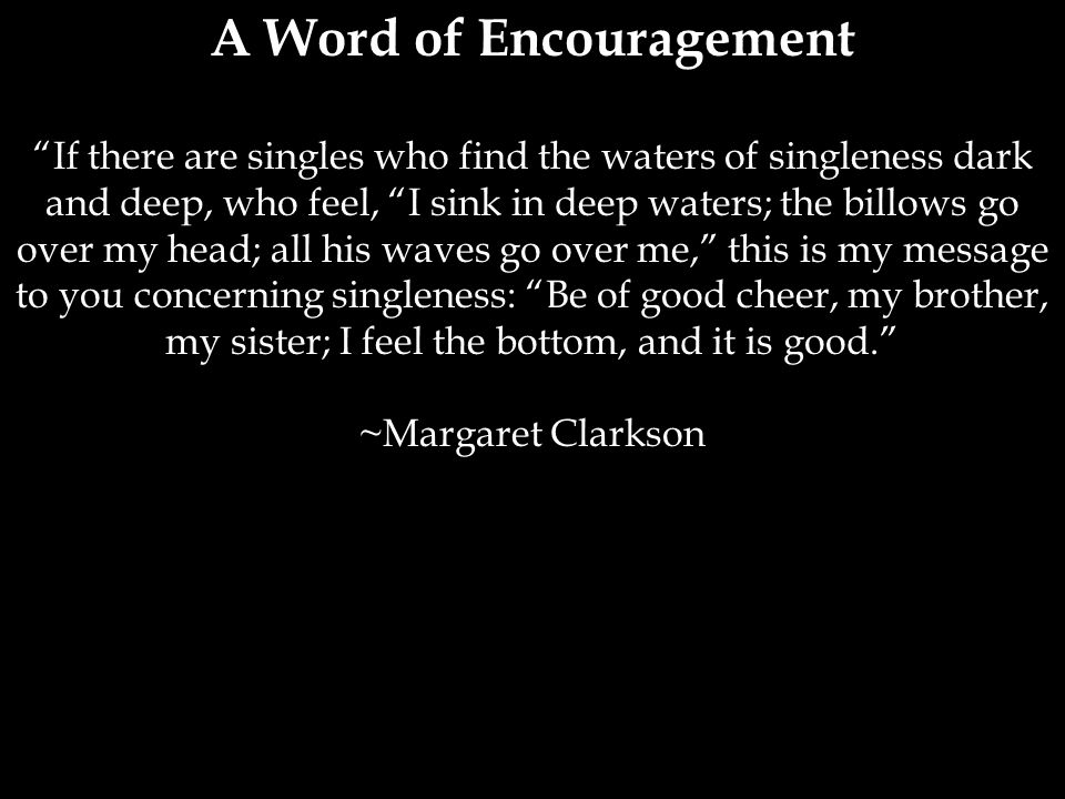 A Word of Encouragement If there are singles who find the waters of singleness dark and deep, who feel, I sink in deep waters; the billows go over my head; all his waves go over me, this is my message to you concerning singleness: Be of good cheer, my brother, my sister; I feel the bottom, and it is good. ~Margaret Clarkson