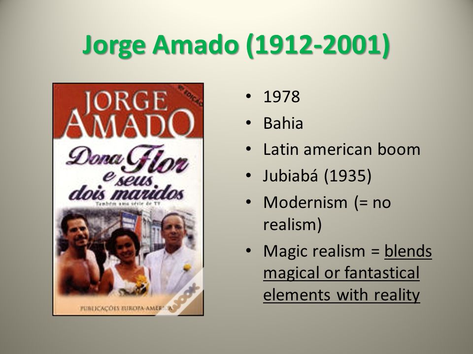 Jorge Amado (1912-2001) 1978 Bahia Latin american boom Jubiabá (1935) Modernism (= no realism) Magic realism = blends magical or fantastical elements with reality