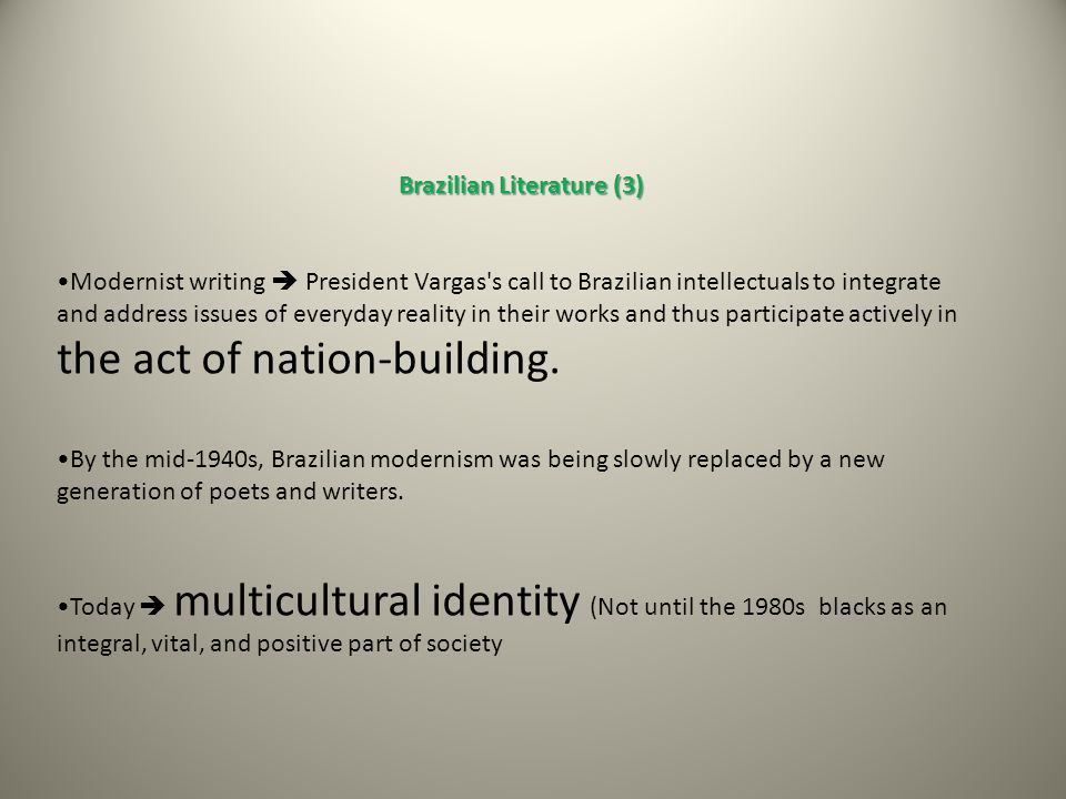 Brazilian Literature (3) Brazilian Literature (3) Modernist writing  President Vargas s call to Brazilian intellectuals to integrate and address issues of everyday reality in their works and thus participate actively in the act of nation-building.