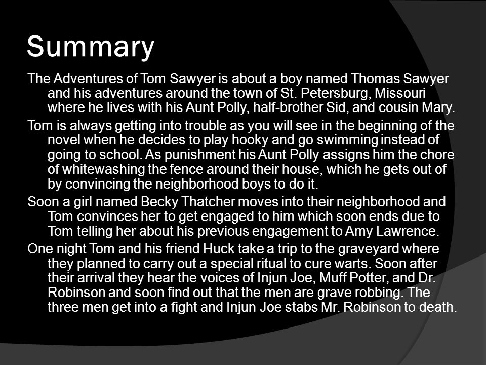 Summary The Adventures of Tom Sawyer is about a boy named Thomas Sawyer and his adventures around the town of St. Petersburg, Missouri where he lives