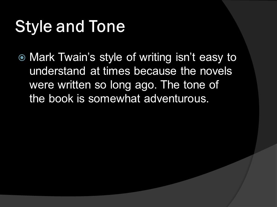 Style and Tone  Mark Twain's style of writing isn't easy to understand at times because the novels were written so long ago. The tone of the book is