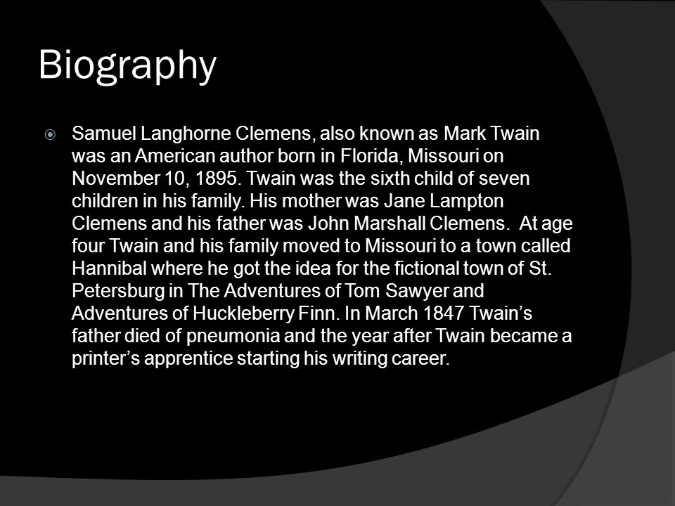 Biography  Samuel Langhorne Clemens, also known as Mark Twain was an American author born in Florida, Missouri on November 10, 1895. Twain was the si