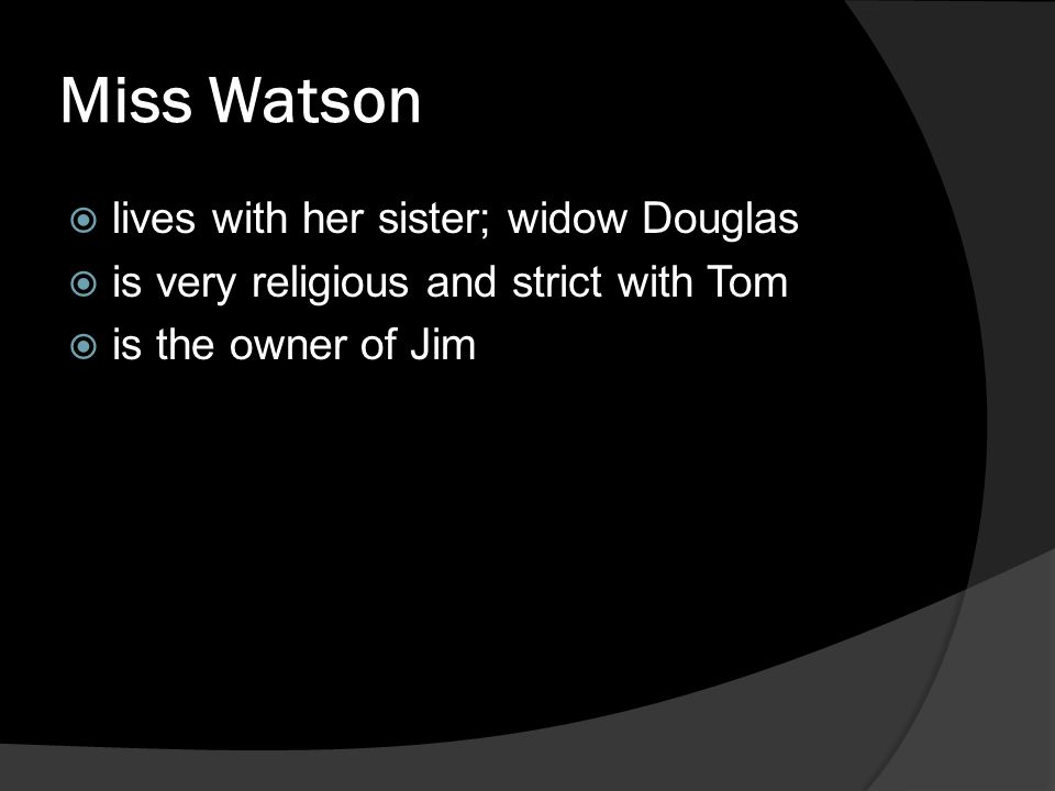Miss Watson  lives with her sister; widow Douglas  is very religious and strict with Tom  is the owner of Jim