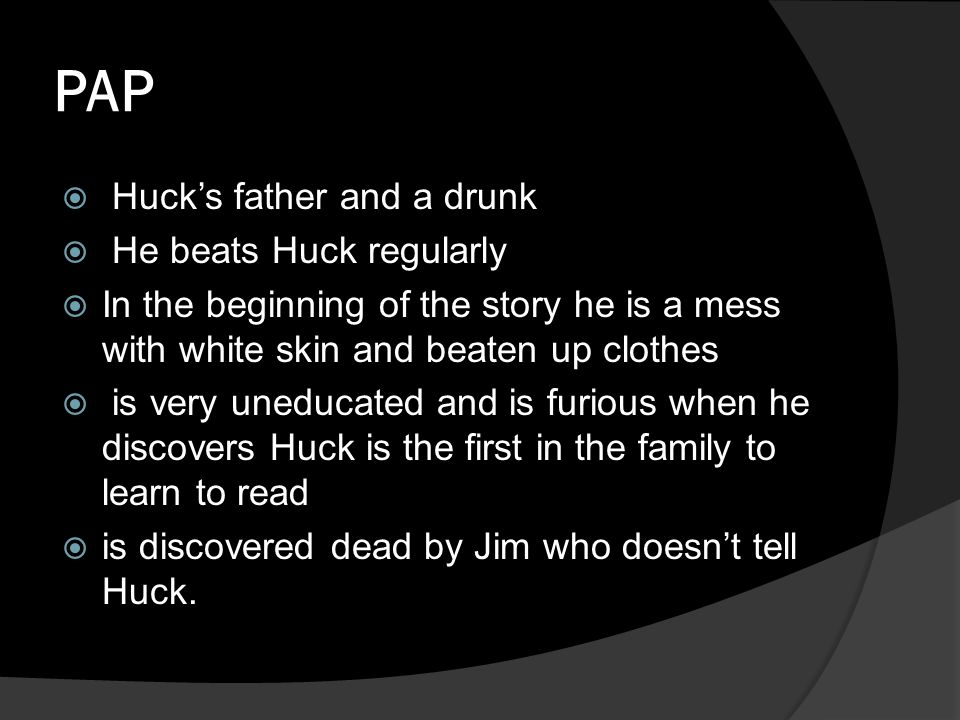 PAP  Huck's father and a drunk  He beats Huck regularly  In the beginning of the story he is a mess with white skin and beaten up clothes  is very