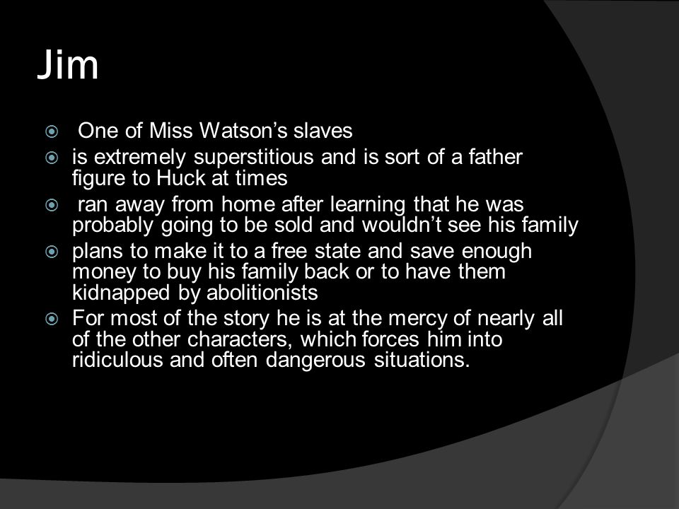 Jim  One of Miss Watson's slaves  is extremely superstitious and is sort of a father figure to Huck at times  ran away from home after learning tha