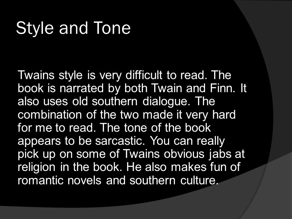 Style and Tone Twains style is very difficult to read. The book is narrated by both Twain and Finn. It also uses old southern dialogue. The combinatio