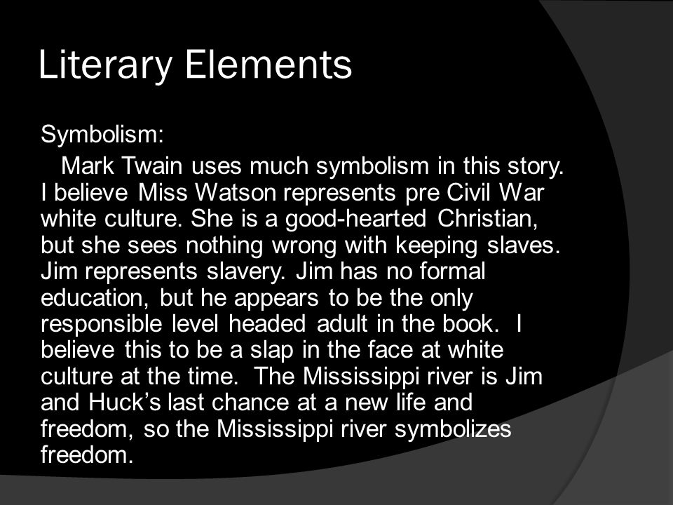 Literary Elements Symbolism: Mark Twain uses much symbolism in this story. I believe Miss Watson represents pre Civil War white culture. She is a good