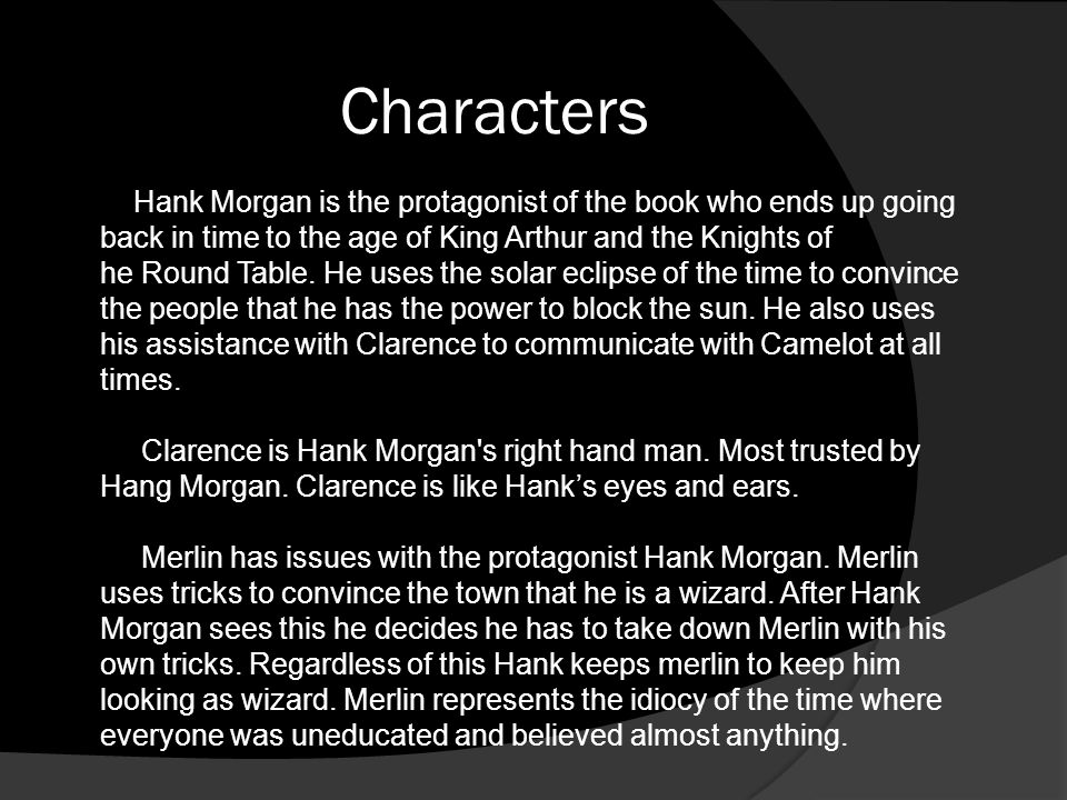 Hank Morgan is the protagonist of the book who ends up going back in time to the age of King Arthur and the Knights of he Round Table. He uses the sol