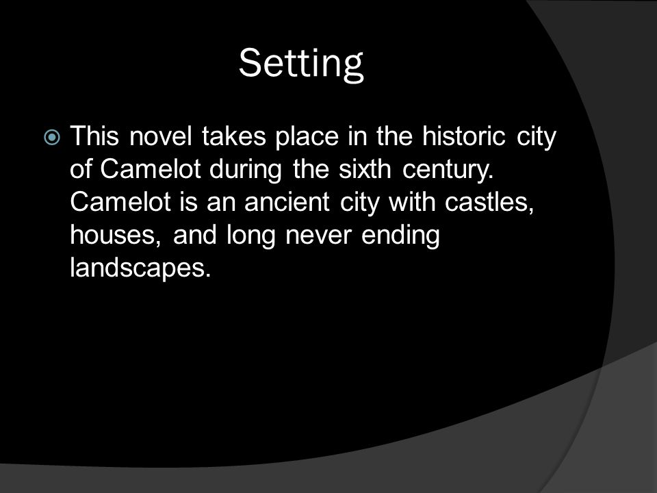 Setting  This novel takes place in the historic city of Camelot during the sixth century. Camelot is an ancient city with castles, houses, and long n