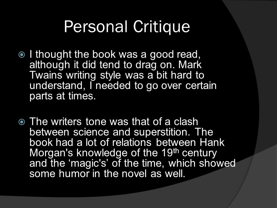 Personal Critique  I thought the book was a good read, although it did tend to drag on. Mark Twains writing style was a bit hard to understand, I nee