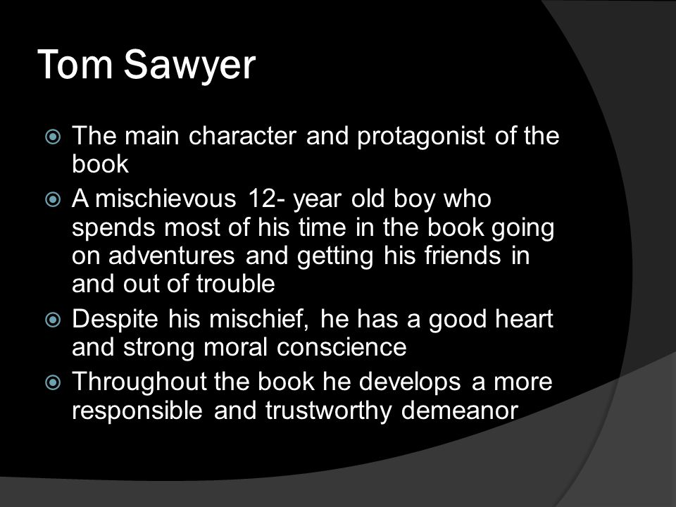 Tom Sawyer  The main character and protagonist of the book  A mischievous 12- year old boy who spends most of his time in the book going on adventur