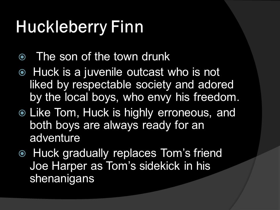 Huckleberry Finn  The son of the town drunk  Huck is a juvenile outcast who is not liked by respectable society and adored by the local boys, who en