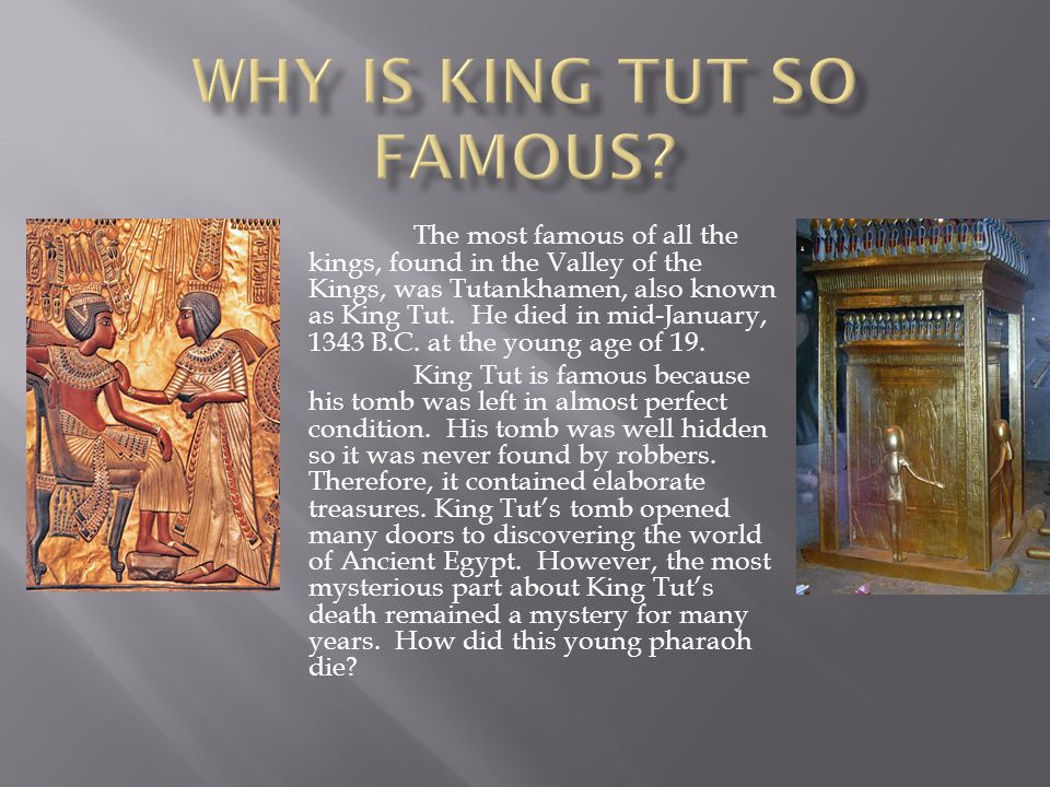 The most famous of all the kings, found in the Valley of the Kings, was Tutankhamen, also known as King Tut. He died in mid-January, 1343 B.C. at the