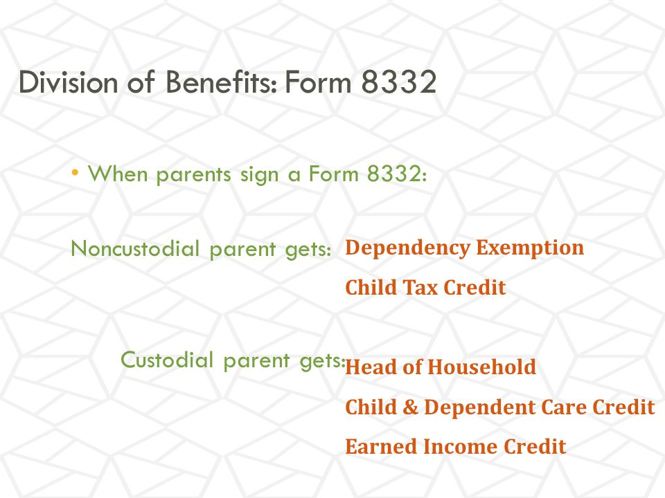 Division of Benefits: Form 8332 When parents sign a Form 8332: Noncustodial parent gets: Custodial parent gets: Dependency Exemption Child Tax Credit Head of Household Child & Dependent Care Credit Earned Income Credit