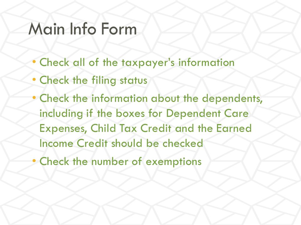 Main Info Form Check all of the taxpayer's information Check the filing status Check the information about the dependents, including if the boxes for Dependent Care Expenses, Child Tax Credit and the Earned Income Credit should be checked Check the number of exemptions
