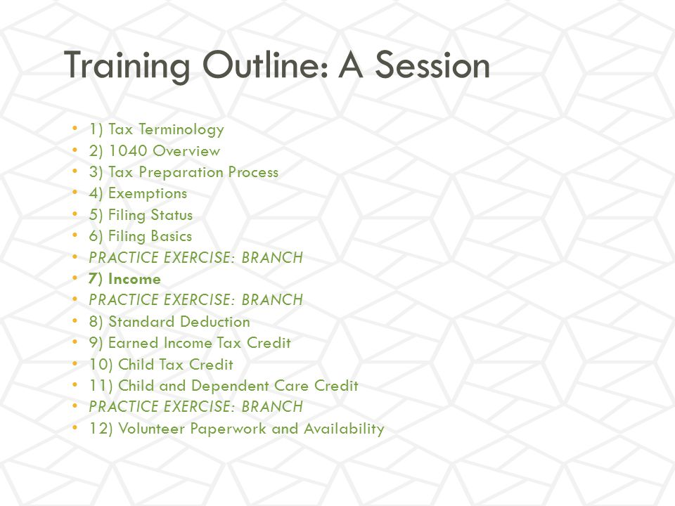 Training Outline: A Session 1) Tax Terminology 2) 1040 Overview 3) Tax Preparation Process 4) Exemptions 5) Filing Status 6) Filing Basics PRACTICE EXERCISE: BRANCH 7) Income PRACTICE EXERCISE: BRANCH 8) Standard Deduction 9) Earned Income Tax Credit 10) Child Tax Credit 11) Child and Dependent Care Credit PRACTICE EXERCISE: BRANCH 12) Volunteer Paperwork and Availability