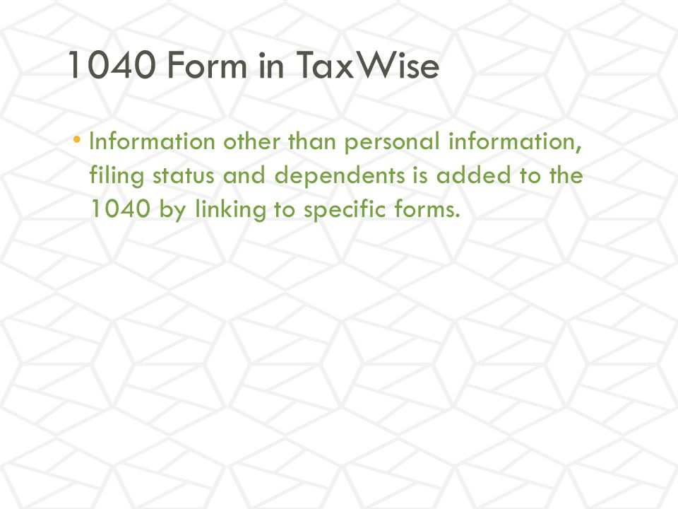 1040 Form in TaxWise Information other than personal information, filing status and dependents is added to the 1040 by linking to specific forms.