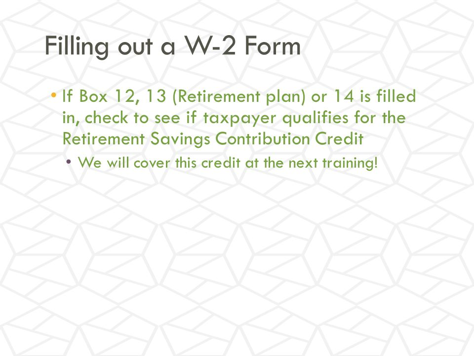 Filling out a W-2 Form If Box 12, 13 (Retirement plan) or 14 is filled in, check to see if taxpayer qualifies for the Retirement Savings Contribution Credit We will cover this credit at the next training!