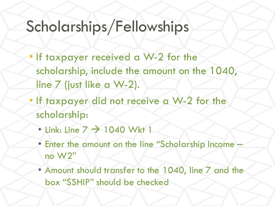 Scholarships/Fellowships If taxpayer received a W-2 for the scholarship, include the amount on the 1040, line 7 (just like a W-2).