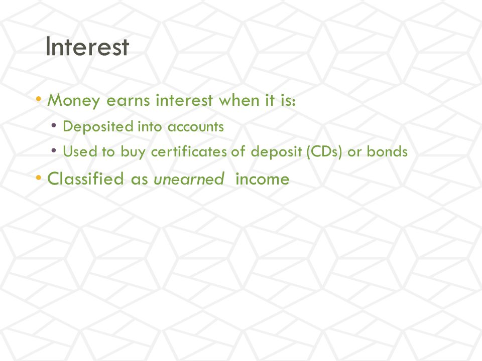 Interest Money earns interest when it is: Deposited into accounts Used to buy certificates of deposit (CDs) or bonds Classified as unearned income