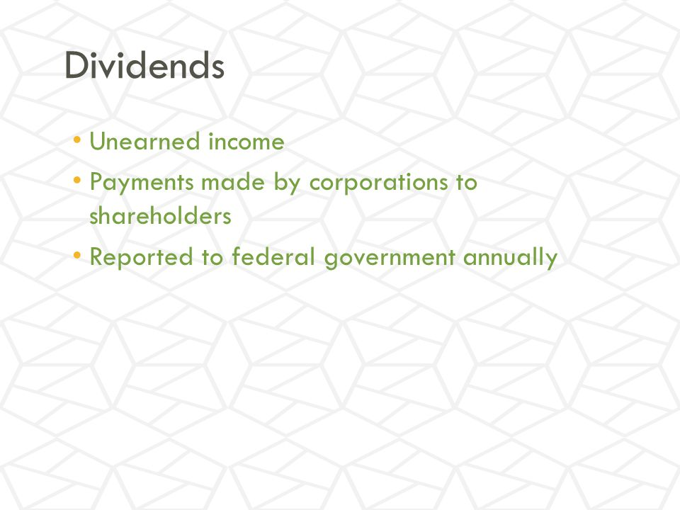 Dividends Unearned income Payments made by corporations to shareholders Reported to federal government annually