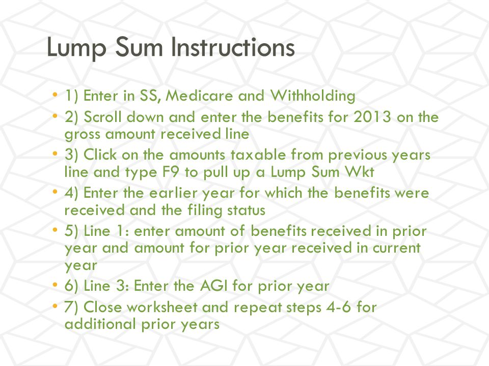 Lump Sum Instructions 1) Enter in SS, Medicare and Withholding 2) Scroll down and enter the benefits for 2013 on the gross amount received line 3) Click on the amounts taxable from previous years line and type F9 to pull up a Lump Sum Wkt 4) Enter the earlier year for which the benefits were received and the filing status 5) Line 1: enter amount of benefits received in prior year and amount for prior year received in current year 6) Line 3: Enter the AGI for prior year 7) Close worksheet and repeat steps 4-6 for additional prior years